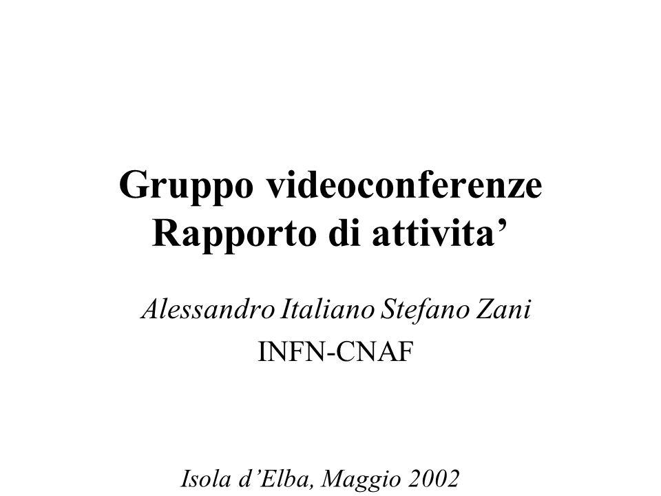 Gruppo videoconferenze Rapporto di attivita' Alessandro Italiano Stefano Zani INFN-CNAF Isola d'Elba, Maggio 2002