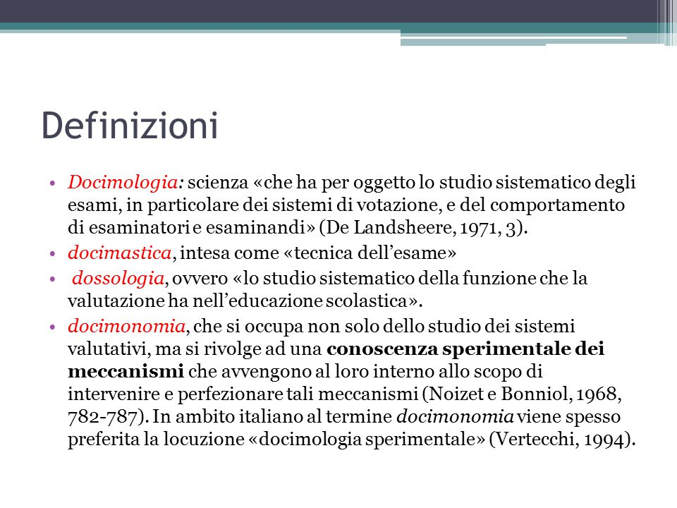Definizioni Docimologia: scienza «che ha per oggetto lo studio sistematico degli esami, in particolare dei sistemi di votazione, e del comportamento di esaminatori e esaminandi» (De Landsheere, 1971, 3).
