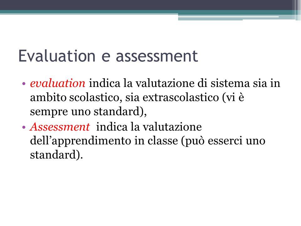 Evaluation e assessment evaluation indica la valutazione di sistema sia in ambito scolastico, sia extrascolastico (vi è sempre uno standard), Assessment indica la valutazione dell'apprendimento in classe (può esserci uno standard).
