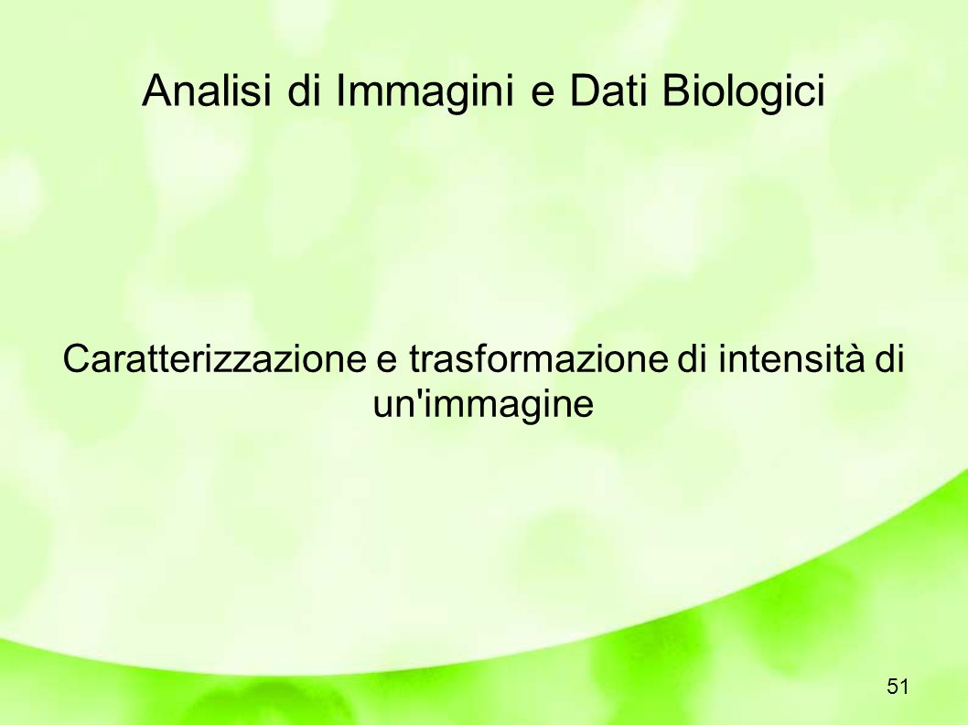 Analisi di Immagini e Dati Biologici Caratterizzazione e trasformazione di intensità di un immagine 51