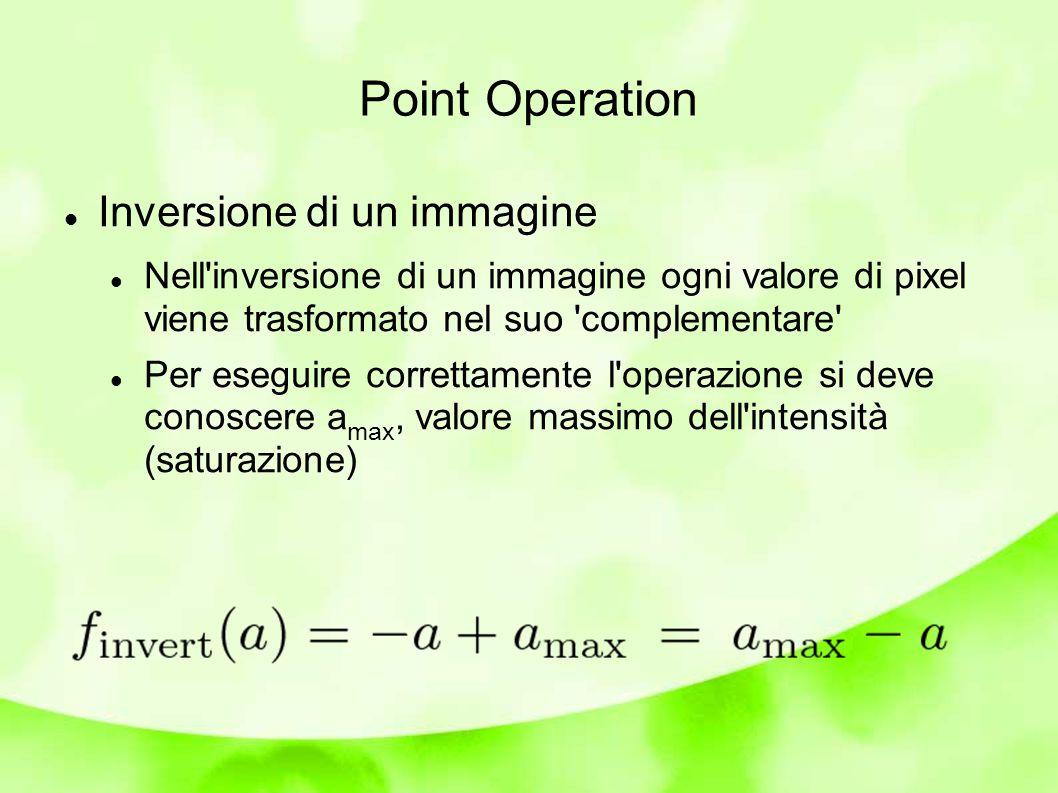 Point Operation Inversione di un immagine Nell inversione di un immagine ogni valore di pixel viene trasformato nel suo complementare Per eseguire correttamente l operazione si deve conoscere a max, valore massimo dell intensità (saturazione)
