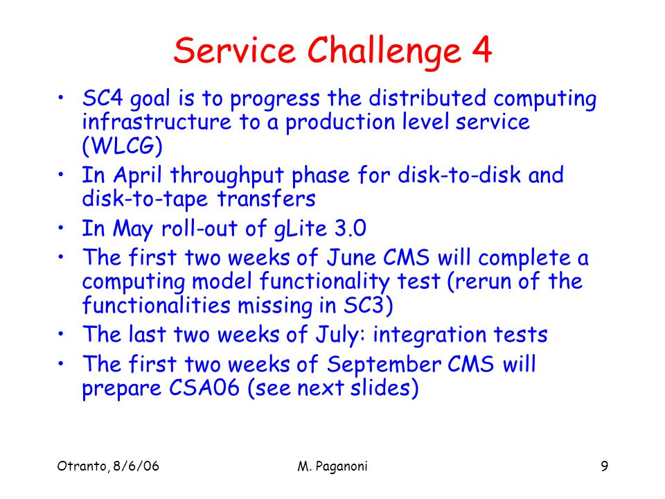 Otranto, 8/6/06M. Paganoni9 Service Challenge 4 SC4 goal is to progress the distributed computing infrastructure to a production level service (WLCG)