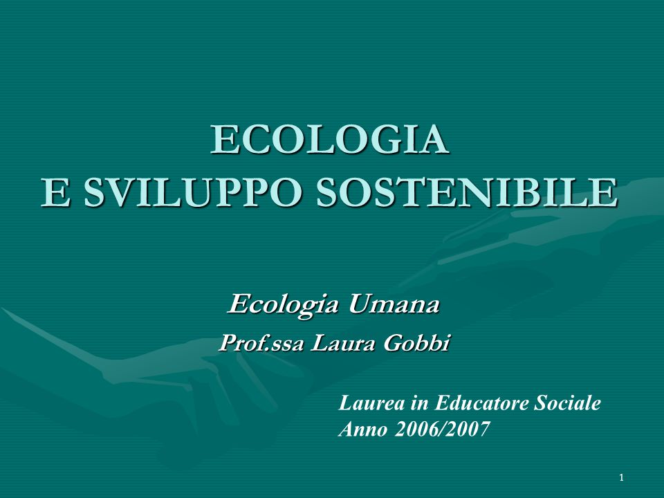 1 ECOLOGIA E SVILUPPO SOSTENIBILE Ecologia Umana Prof.ssa Laura Gobbi Laurea in Educatore Sociale Anno 2006/2007