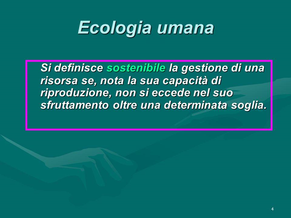 4 Ecologia umana Si definisce sostenibile la gestione di una risorsa se, nota la sua capacità di riproduzione, non si eccede nel suo sfruttamento oltre una determinata soglia.
