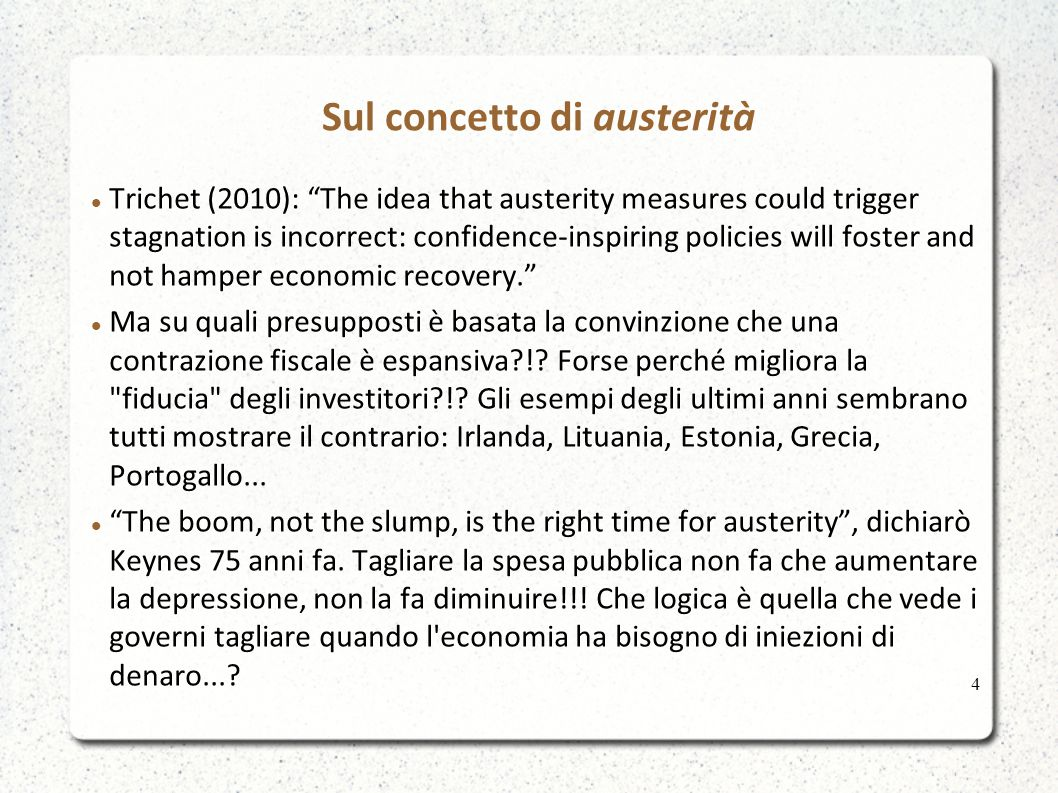 Sul concetto di austerità Trichet (2010): The idea that austerity measures could trigger stagnation is incorrect: confidence-inspiring policies will foster and not hamper economic recovery. Ma su quali presupposti è basata la convinzione che una contrazione fiscale è espansiva?!.