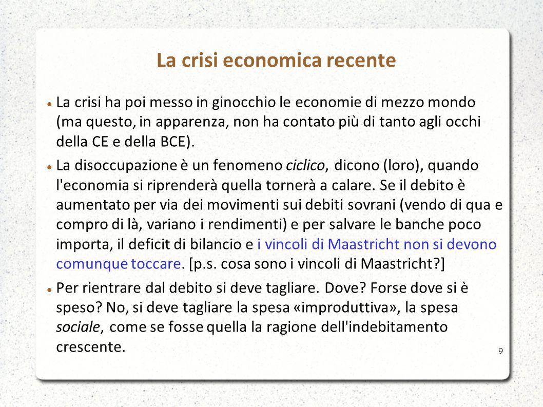 La crisi economica recente La crisi ha poi messo in ginocchio le economie di mezzo mondo (ma questo, in apparenza, non ha contato più di tanto agli occhi della CE e della BCE).