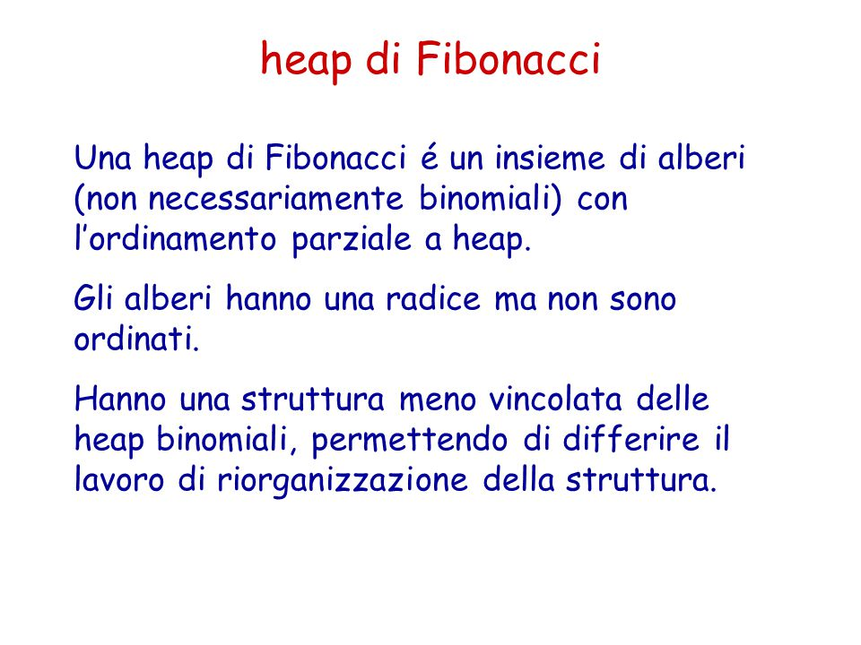 Una heap di Fibonacci é un insieme di alberi (non necessariamente binomiali) con l'ordinamento parziale a heap. Gli alberi hanno una radice ma non son