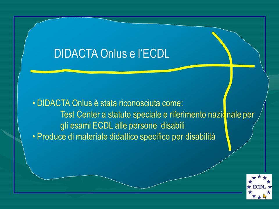 DIDACTA Onlus e l'ECDL DIDACTA Onlus è stata riconosciuta come: Test Center a statuto speciale e riferimento nazionale per gli esami ECDL alle persone disabili Produce di materiale didattico specifico per disabilità