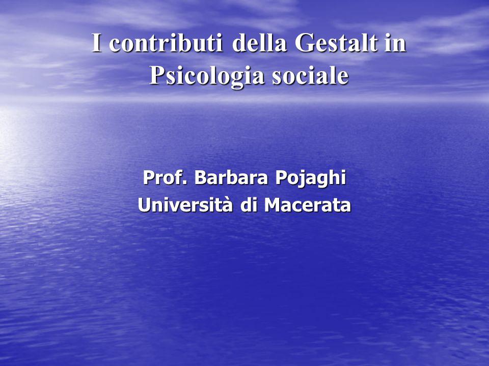I contributi della Gestalt in Psicologia sociale Prof. Barbara Pojaghi Università di Macerata