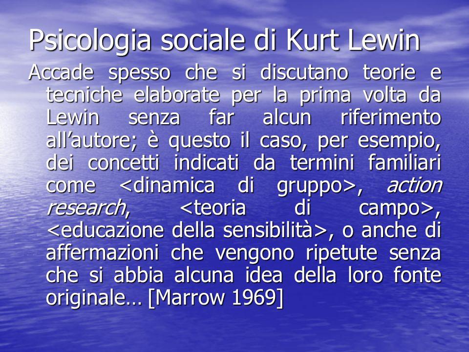 Psicologia sociale di Kurt Lewin Accade spesso che si discutano teorie e tecniche elaborate per la prima volta da Lewin senza far alcun riferimento al