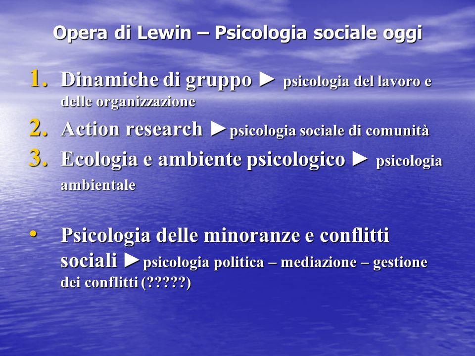 Opera di Lewin – Psicologia sociale oggi 1. Dinamiche di gruppo ► psicologia del lavoro e delle organizzazione 2. Action research ► psicologia sociale
