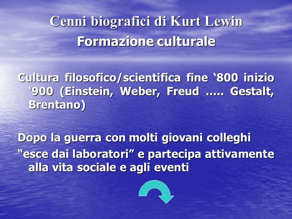 Cenni biografici di Kurt Lewin Formazione culturale Cultura filosofico/scientifica fine '800 inizio '900 (Einstein, Weber, Freud ….. Gestalt, Brentano