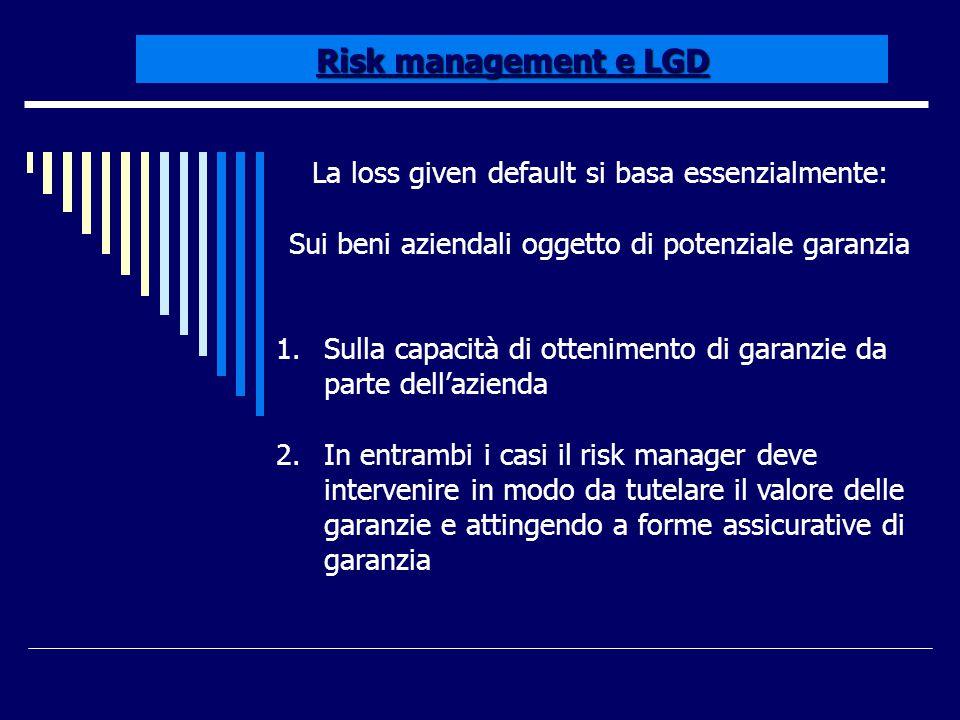 Risk management e LGD La loss given default si basa essenzialmente: Sui beni aziendali oggetto di potenziale garanzia 1.Sulla capacità di ottenimento