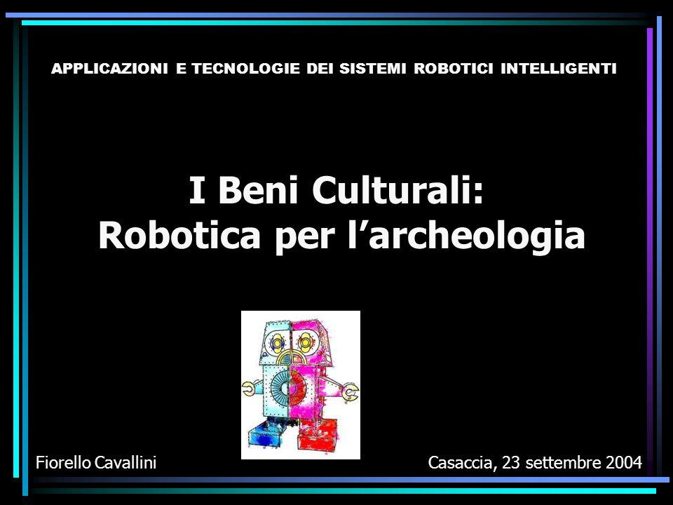 I Beni Culturali: Robotica per l'archeologia Fiorello CavalliniCasaccia, 23 settembre 2004 APPLICAZIONI E TECNOLOGIE DEI SISTEMI ROBOTICI INTELLIGENTI