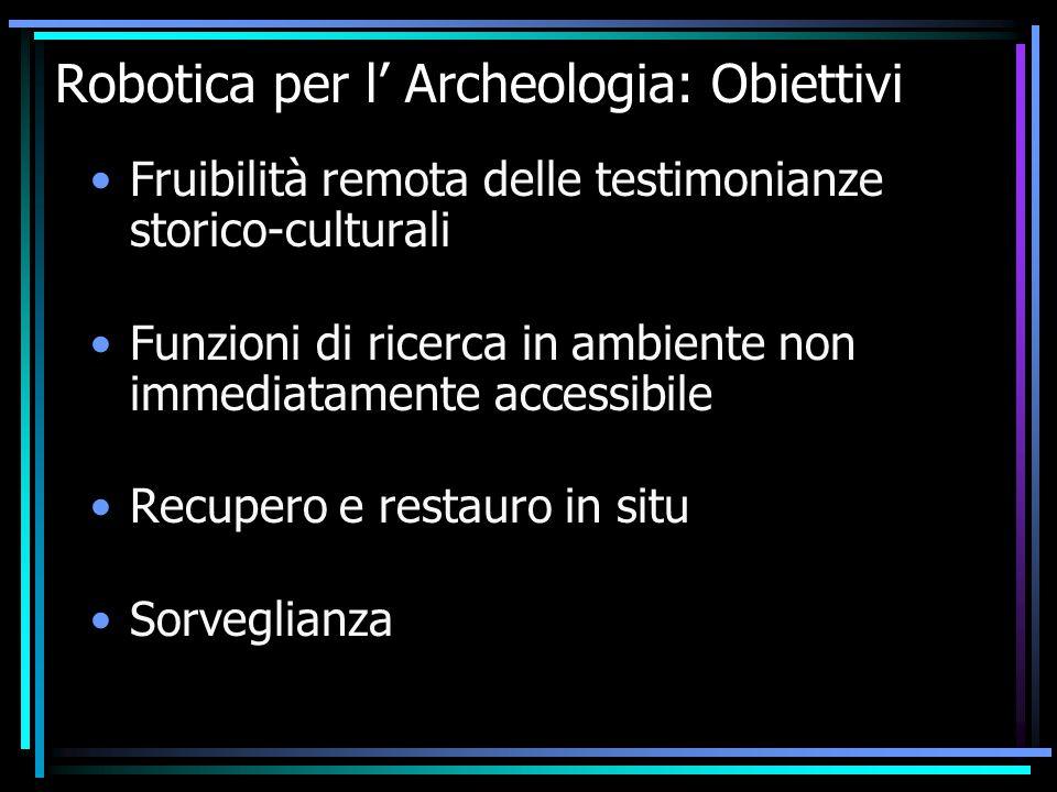 Robotica per l' Archeologia: Obiettivi Fruibilità remota delle testimonianze storico-culturali Funzioni di ricerca in ambiente non immediatamente acce