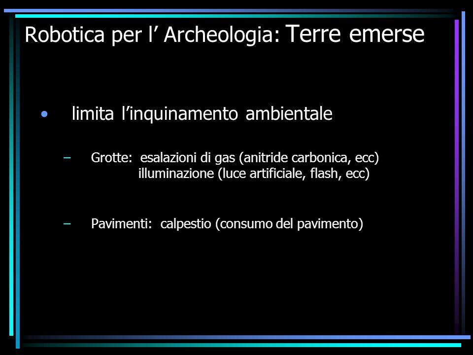Robotica per l' Archeologia: Terre emerse limita l'inquinamento ambientale –Grotte: esalazioni di gas (anitride carbonica, ecc) illuminazione (luce ar