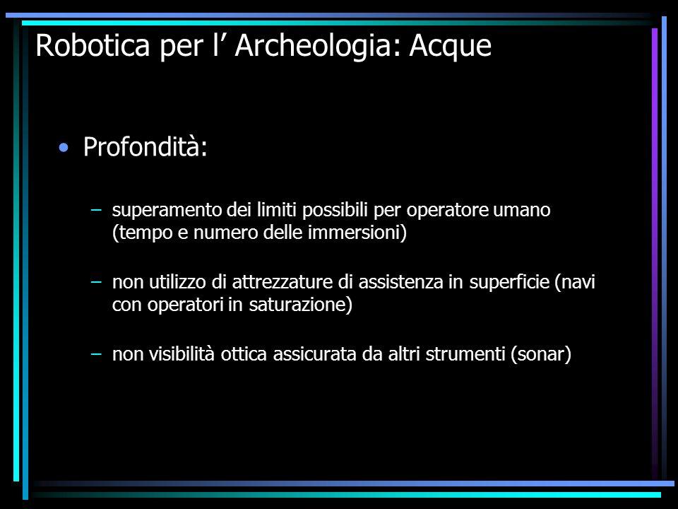 Robotica per l' Archeologia: Acque Profondità: –superamento dei limiti possibili per operatore umano (tempo e numero delle immersioni) –non utilizzo d