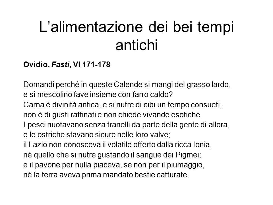 L'alimentazione dei bei tempi antichi Ovidio, Fasti, VI 171-178 Domandi perché in queste Calende si mangi del grasso lardo, e si mescolino fave insiem