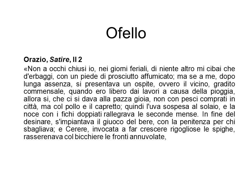 Ofello Orazio, Satire, II 2 «Non a occhi chiusi io, nei giorni feriali, di niente altro mi cibai che d'erbaggi, con un piede di prosciutto affumicato;