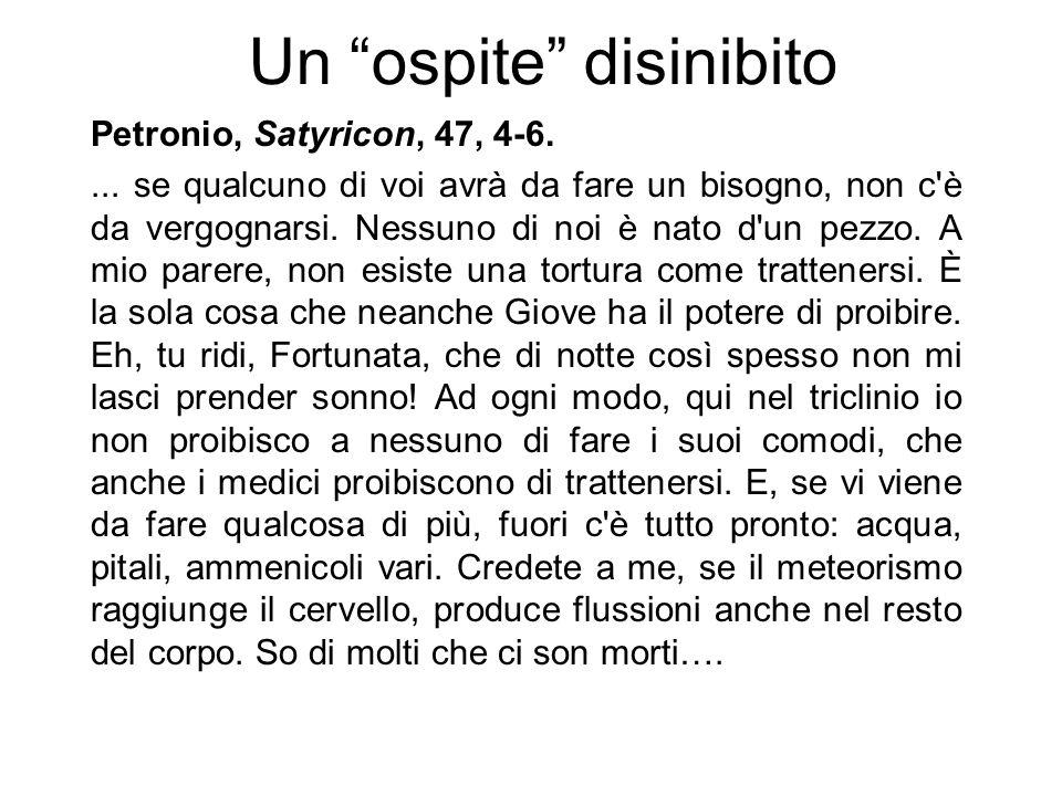 Petronio, Satyricon, 47, 4-6.... se qualcuno di voi avrà da fare un bisogno, non c'è da vergognarsi. Nessuno di noi è nato d'un pezzo. A mio parere, n