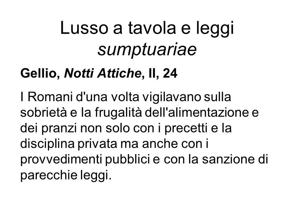 Lusso a tavola e leggi sumptuariae Gellio, Notti Attiche, II, 24 I Romani d'una volta vigilavano sulla sobrietà e la frugalità dell'alimentazione e de