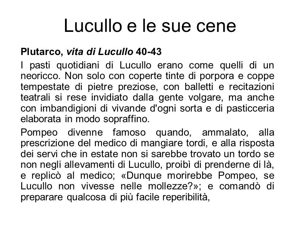 Lucullo e le sue cene Plutarco, vita di Lucullo 40-43 I pasti quotidiani di Lucullo erano come quelli di un neoricco. Non solo con coperte tinte di po