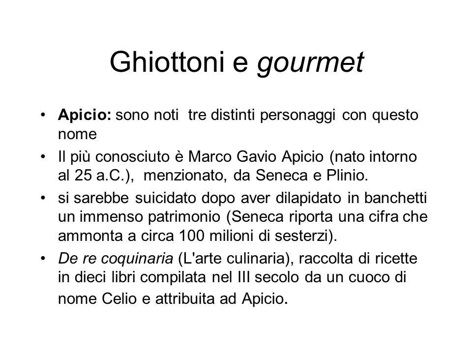 Ghiottoni e gourmet Apicio: sono noti tre distinti personaggi con questo nome Il più conosciuto è Marco Gavio Apicio (nato intorno al 25 a.C.), menzio