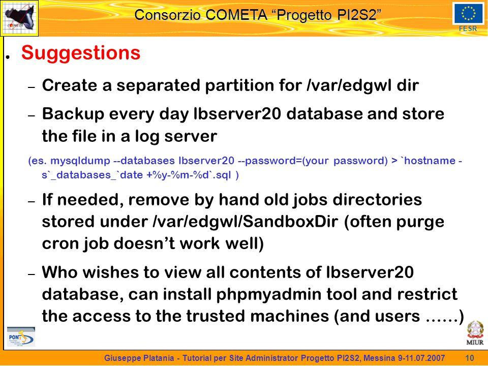 martedi 8 novembre 2005 Consorzio COMETA Progetto PI2S2 FESR 10 Giuseppe Platania - Tutorial per Site Administrator Progetto PI2S2, Messina 9-11.07.2007 ● Suggestions – Create a separated partition for /var/edgwl dir – Backup every day lbserver20 database and store the file in a log server (es.