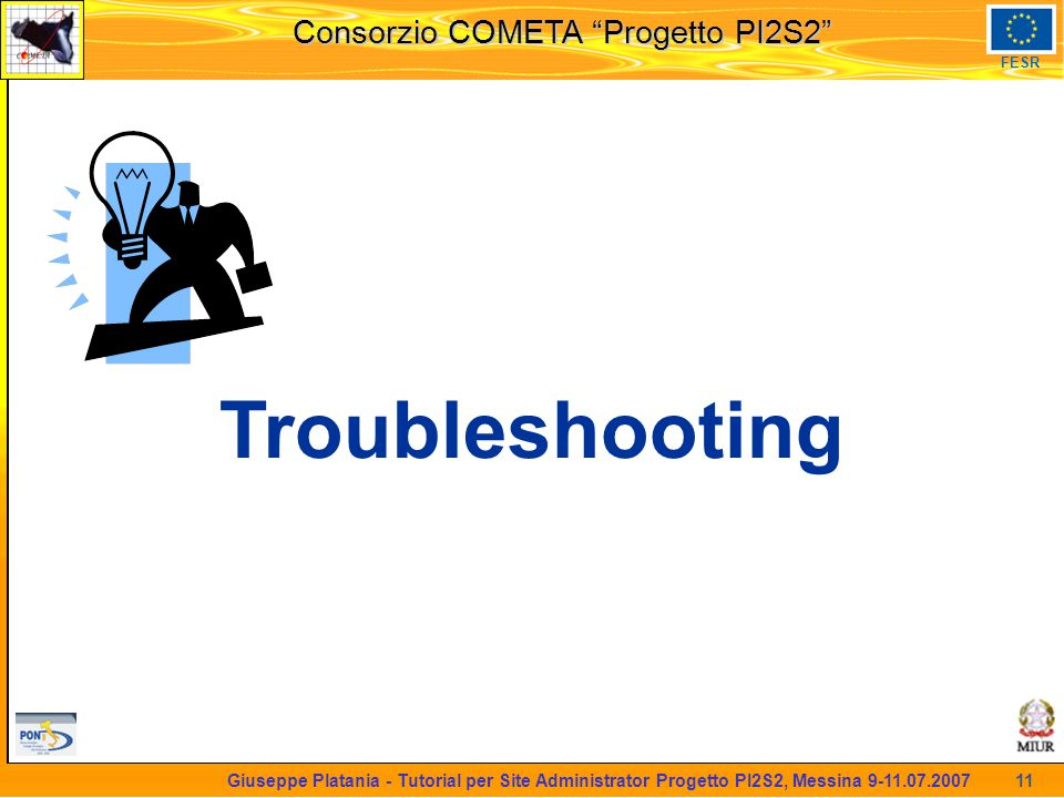 martedi 8 novembre 2005 Consorzio COMETA Progetto PI2S2 FESR 11 Giuseppe Platania - Tutorial per Site Administrator Progetto PI2S2, Messina 9-11.07.2007 Troubleshooting