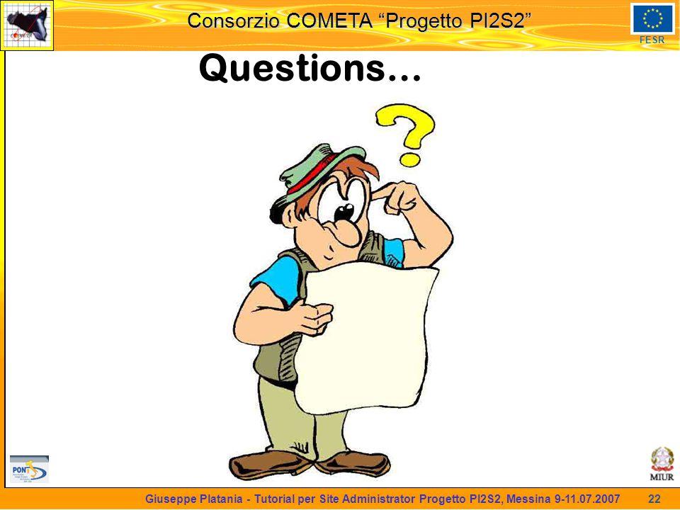 martedi 8 novembre 2005 Consorzio COMETA Progetto PI2S2 FESR 22 Giuseppe Platania - Tutorial per Site Administrator Progetto PI2S2, Messina 9-11.07.2007 Questions…