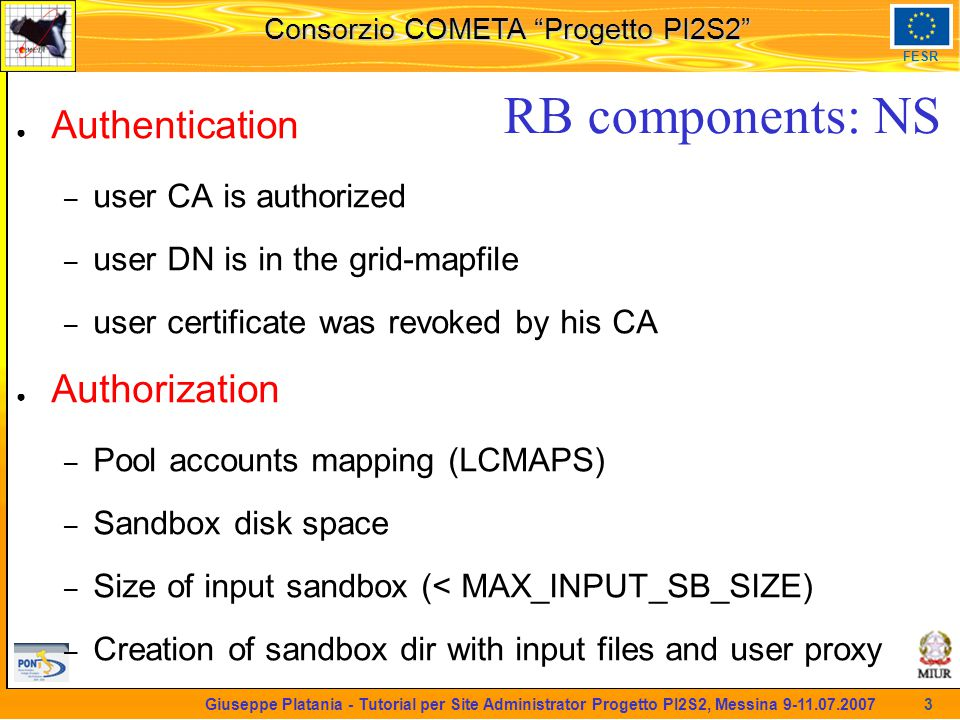 martedi 8 novembre 2005 Consorzio COMETA Progetto PI2S2 FESR 3 Giuseppe Platania - Tutorial per Site Administrator Progetto PI2S2, Messina 9-11.07.2007 RB components: NS ● Authentication – user CA is authorized – user DN is in the grid-mapfile – user certificate was revoked by his CA ● Authorization – Pool accounts mapping (LCMAPS) – Sandbox disk space – Size of input sandbox (< MAX_INPUT_SB_SIZE) – Creation of sandbox dir with input files and user proxy