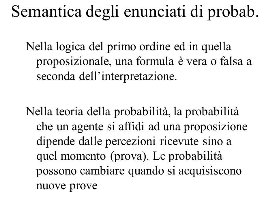 Semantica degli enunciati di probab. Nella logica del primo ordine ed in quella proposizionale, una formula è vera o falsa a seconda dell'interpretazi
