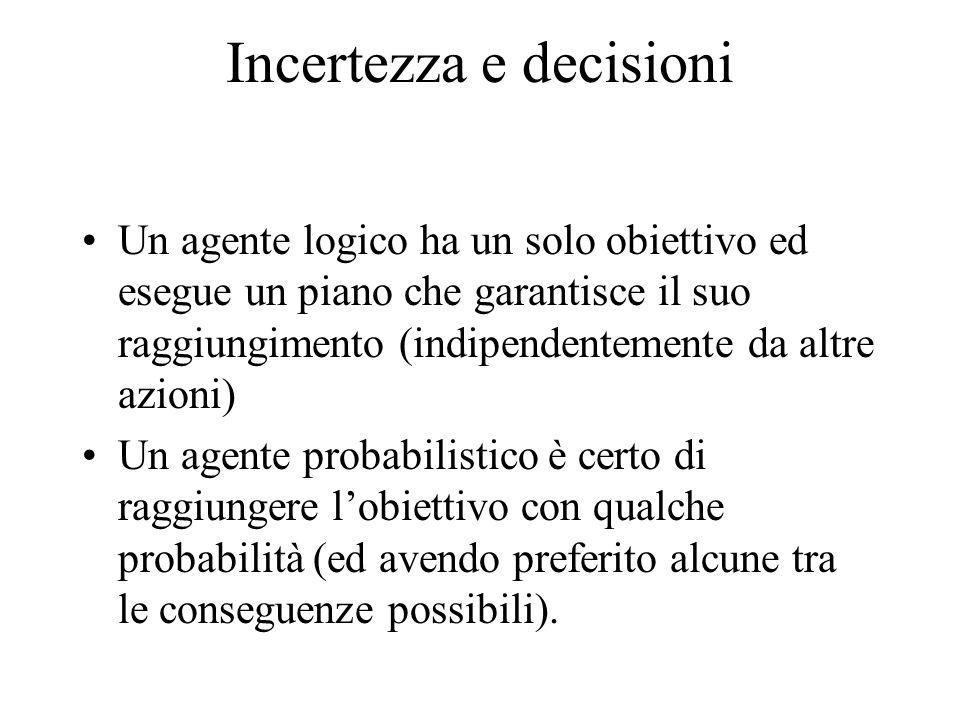 Incertezza e decisioni Un agente logico ha un solo obiettivo ed esegue un piano che garantisce il suo raggiungimento (indipendentemente da altre azioni) Un agente probabilistico è certo di raggiungere l'obiettivo con qualche probabilità (ed avendo preferito alcune tra le conseguenze possibili).