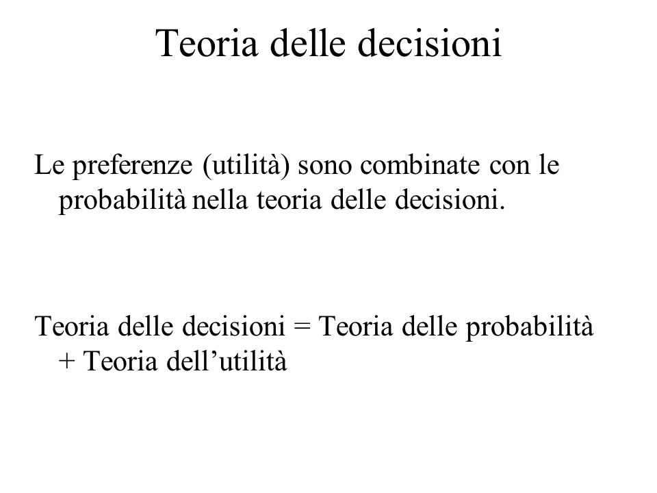 Teoria delle decisioni Le preferenze (utilità) sono combinate con le probabilità nella teoria delle decisioni. Teoria delle decisioni = Teoria delle p