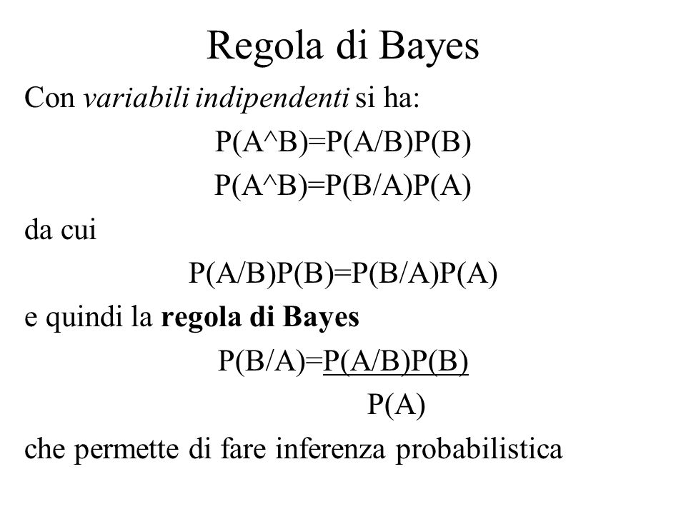 Regola di Bayes Con variabili indipendenti si ha: P(A^B)=P(A/B)P(B) P(A^B)=P(B/A)P(A) da cui P(A/B)P(B)=P(B/A)P(A) e quindi la regola di Bayes P(B/A)=P(A/B)P(B) P(A) che permette di fare inferenza probabilistica