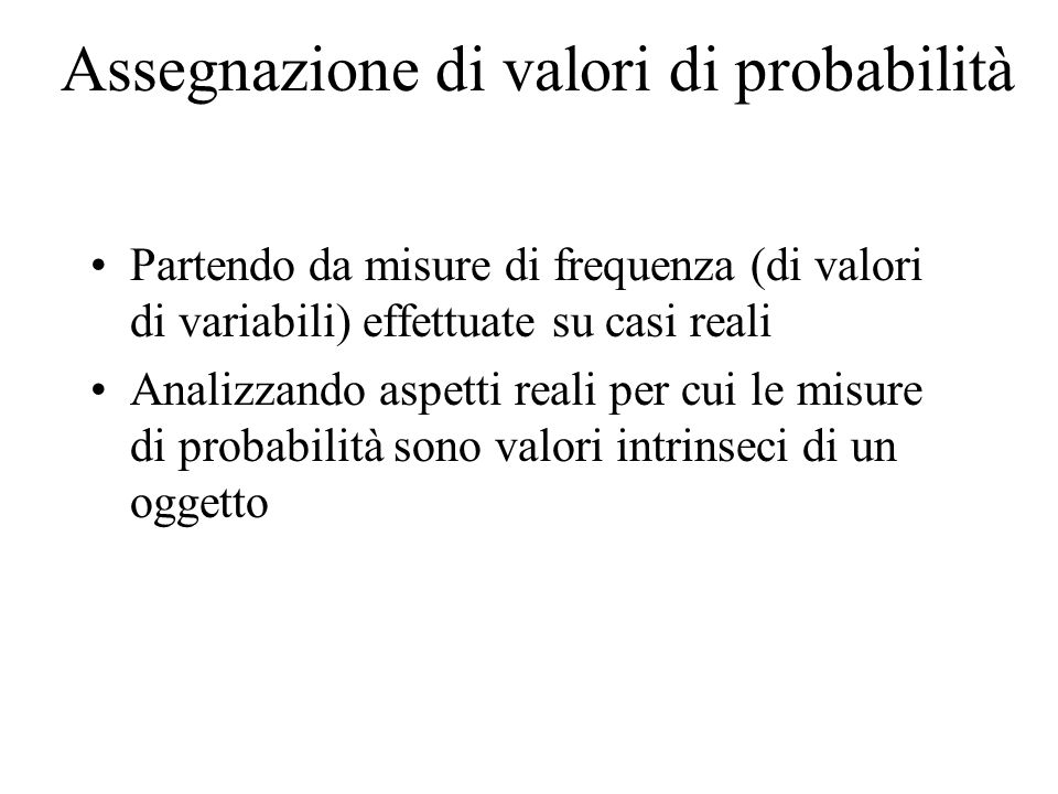 Assegnazione di valori di probabilità Partendo da misure di frequenza (di valori di variabili) effettuate su casi reali Analizzando aspetti reali per cui le misure di probabilità sono valori intrinseci di un oggetto