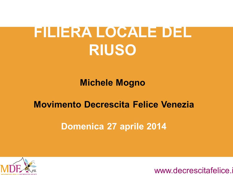 www.decrescitafelice.it FILIERA LOCALE DEL RIUSO Michele Mogno Movimento Decrescita Felice Venezia Domenica 27 aprile 2014