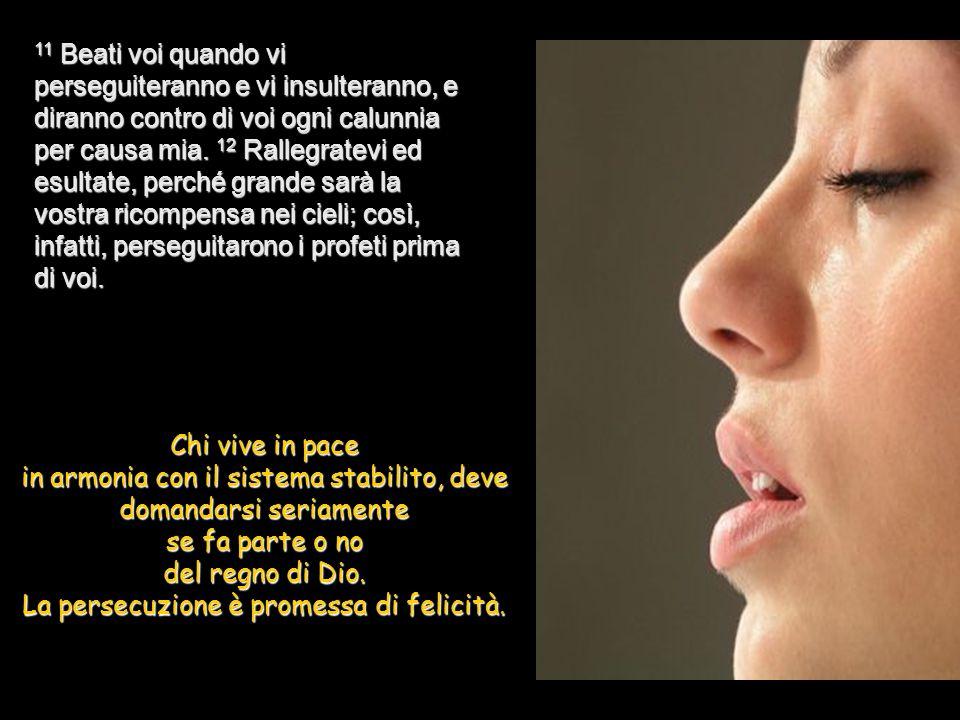 10 Beati quelli che sono perseguitati perché fanno la volontà di Dio, perché di essi è il Regno dei cieli.