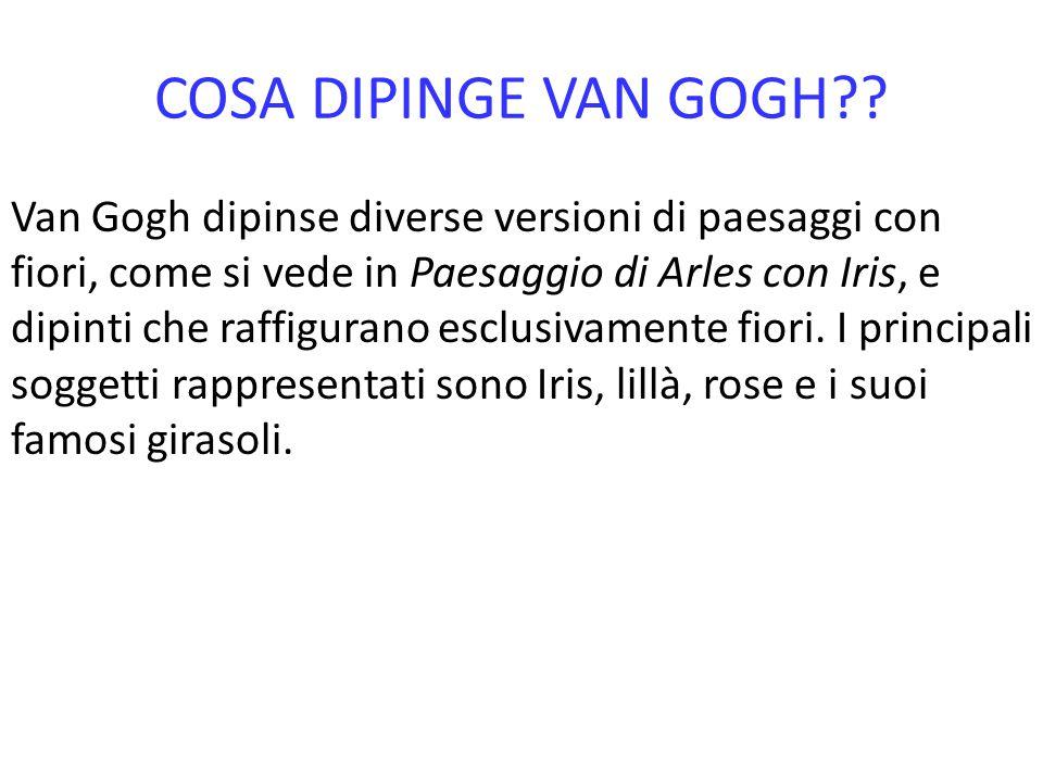 COSA DIPINGE VAN GOGH?? Van Gogh dipinse diverse versioni di paesaggi con fiori, come si vede in Paesaggio di Arles con Iris, e dipinti che raffiguran