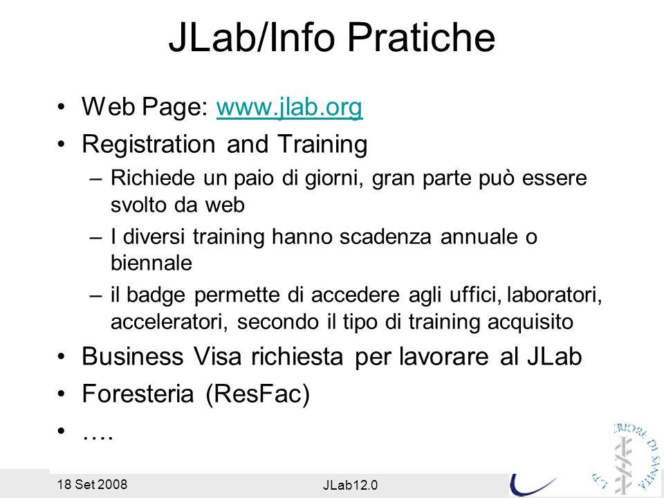 18 Set 2008 JLab12.0 JLab/Info Pratiche Web Page: www.jlab.orgwww.jlab.org Registration and Training –Richiede un paio di giorni, gran parte può essere svolto da web –I diversi training hanno scadenza annuale o biennale –il badge permette di accedere agli uffici, laboratori, acceleratori, secondo il tipo di training acquisito Business Visa richiesta per lavorare al JLab Foresteria (ResFac) ….