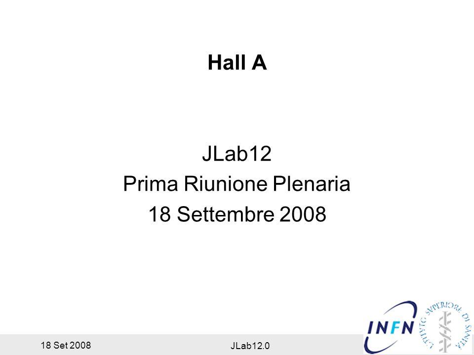 18 Set 2008 JLab12.0 Hall A JLab12 Prima Riunione Plenaria 18 Settembre 2008
