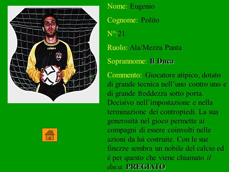 Nome: Eugenio Cognome: Polito N°:21 Ruolo: Ala/Mezza Punta Soprannome: Il Duca Commento: Giocatore atipico, dotato di grande tecnica nell'uno contro u