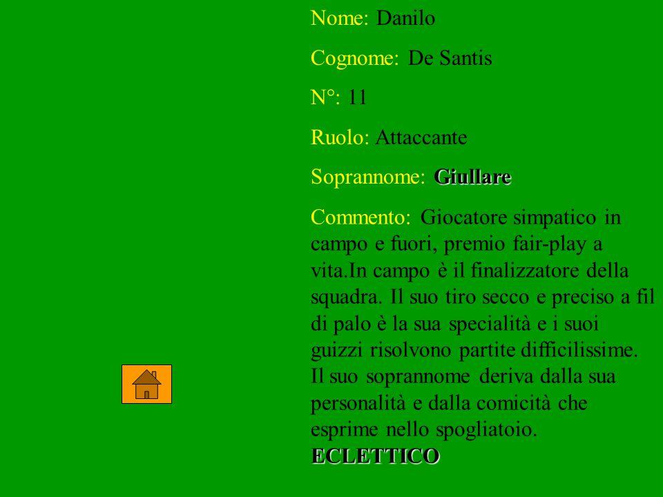Nome: Danilo Cognome: De Santis N°: 11 Ruolo: Attaccante Soprannome: Giullare Commento: Giocatore simpatico in campo e fuori, premio fair-play a vita.