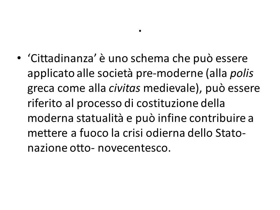 . 'Cittadinanza' è uno schema che può essere applicato alle società pre-moderne (alla polis greca come alla civitas medievale), può essere riferito al