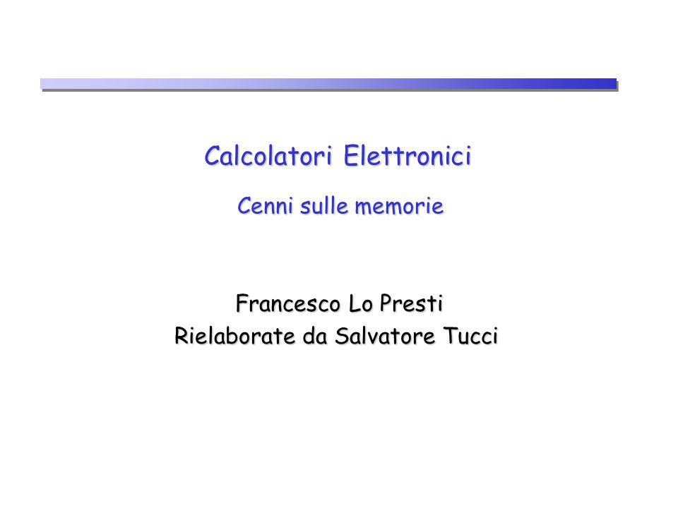 Calcolatori Elettronici Cenni sulle memorie Francesco Lo Presti Francesco Lo Presti Rielaborate da Salvatore Tucci