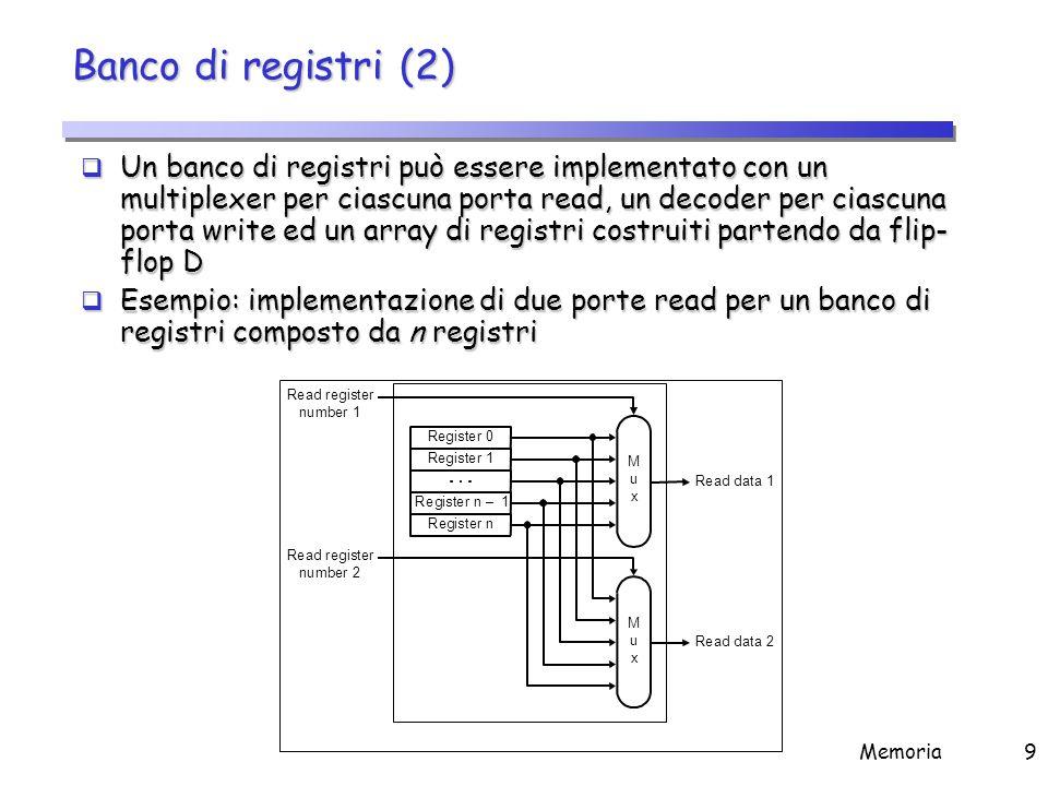 Memoria9 Banco di registri (2)  Un banco di registri può essere implementato con un multiplexer per ciascuna porta read, un decoder per ciascuna port