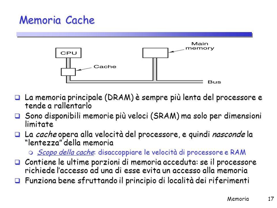 Memoria17 Memoria Cache  La memoria principale (DRAM) è sempre più lenta del processore e tende a rallentarlo  Sono disponibili memorie più veloci (