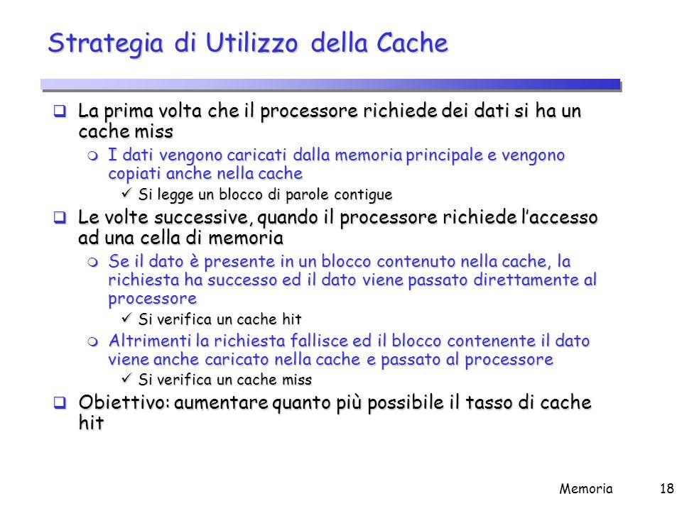 Memoria18 Strategia di Utilizzo della Cache  La prima volta che il processore richiede dei dati si ha un cache miss m I dati vengono caricati dalla m