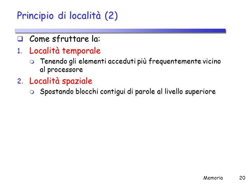 Memoria20 Principio di località (2)  Come sfruttare la: 1. Località temporale m Tenendo gli elementi acceduti più frequentemente vicino al processore