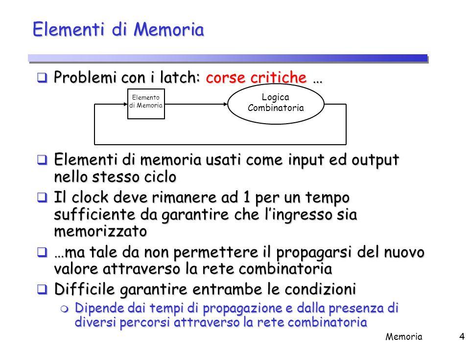 Memoria4 Elementi di Memoria  Problemi con i latch: corse critiche …  Elementi di memoria usati come input ed output nello stesso ciclo  Il clock d